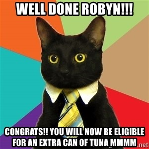 Business Cat - Well done Robyn!!! Congrats!! You will now be eligible for an extra can of tuna mmmm