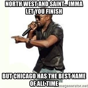 Imma Let you finish kanye west - North West and Saint... Imma let you finish But Chicago has the best name of all time