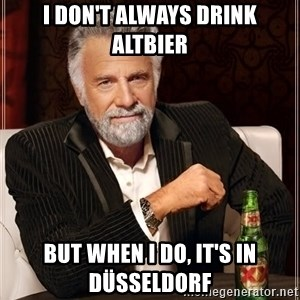 The Most Interesting Man In The World - i don't always drink altbier but when i do, it's in düsseldorf