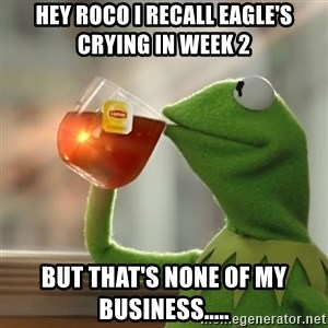 Kermit The Frog Drinking Tea - Hey Roco I recall Eagle's crying in week 2 But that's none of my business.....