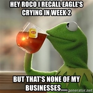 Kermit The Frog Drinking Tea - Hey Roco I recall Eagle's crying in week 2 But that's none of my businesses.....