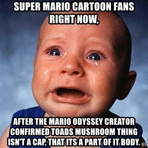 Crying Baby - Super Mario cartoon fans right now, After the Mario Odyssey creator confirmed toads mushroom thing isn't a cap, that its a part of it body.