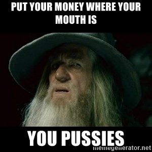 no memory gandalf - Put your money where your mouth is You pussies