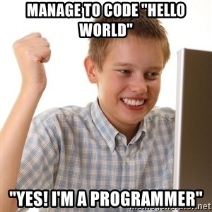 """First Day on the internet kid - Manage to code """"HELLO WORLD"""" """"YES! I'M A PROGRAMMER"""""""