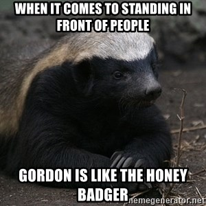Honey Badger - When it comes to standing in front of people Gordon is like the honey badger