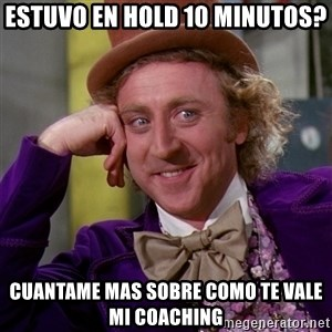 Willy Wonka - Estuvo en hold 10 minutos? Cuantame mas sobre como te vale mi coaching
