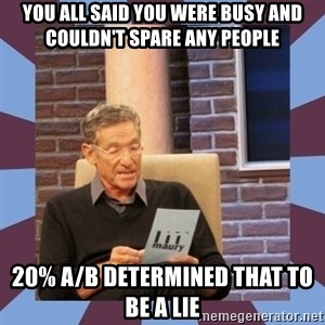 maury povich lol - you all said you were busy and couldn't spare any people 20% A/B determined that to be a lie