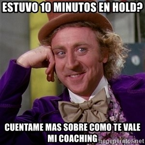 Willy Wonka - Estuvo 10 minutos en hold? cuentame mas sobre como te vale mi coaching