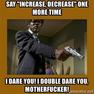 """say what one more time - say """"increase, decrease"""" one more time i dare you! i double dare you, motherfucker!"""