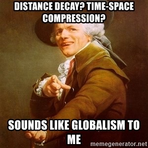 Joseph Ducreux - distance decay? Time-space compression? sounds like globalism to me