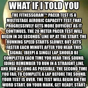 What If I Told You - What if i told you The FitnessGram™ Pacer Test is a multistage aerobic capacity test that progressively gets more difficult as it continues. The 20 meter pacer test will begin in 30 seconds. Line up at the start. The running speed starts slowly, but gets faster each minute after you hear this signal. [beep] A single lap should be completed each time you hear this sound. [ding] Remember to run in a straight line, and run as long as possible. The second time you fail to complete a lap before the sound, your test is over. The test will begin on the word start. On your mark, get ready, start.