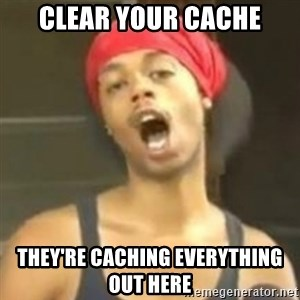 Hide your kids - CLEAR YOUR CACHE THEY'RE CACHING EVERYTHING OUT HERE