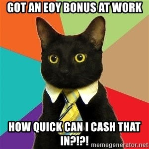 Business Cat - Got an EOY Bonus at Work How Quick Can I Cash That In?!?!