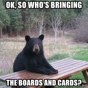 Patient Bear - OK, so who's bringing the boards and cards?