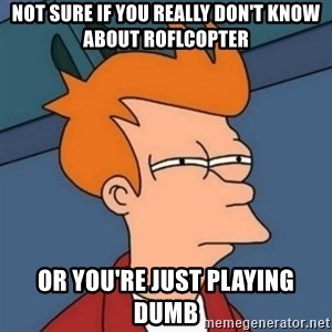 Not sure if troll - not sure if you really don't know about roflcopter or you're just playing dumb