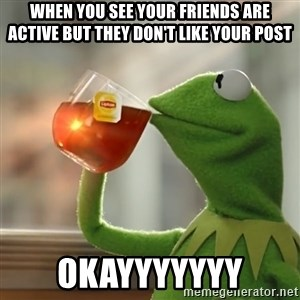 Kermit The Frog Drinking Tea - when you see your friends are active but they don't like your post okayyyyyyy