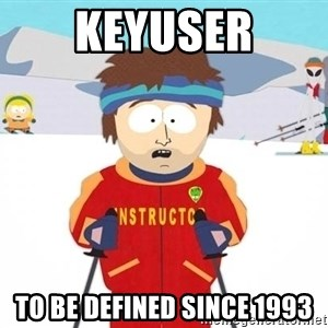 You're gonna have a bad time - Keyuser To be defined since 1993