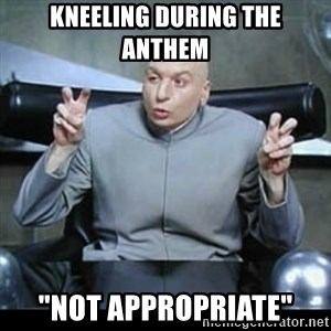 "dr. evil quotation marks - Kneeling during the anthem  ""not appropriate"""