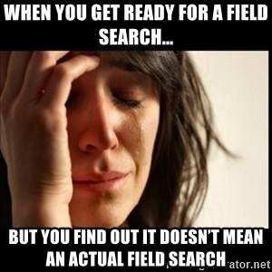 First World Problems - When you get ready for a field search... But you find out it doesn't mean an actual field search