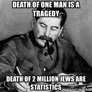 Quit Stalin - death of one man is a tragedy  death of 2 million Jews are statistics