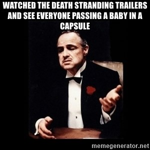 The Godfather - Watched the death stranding trailers and see everyone passing a baby in a capsule