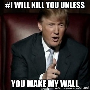 Donald Trump - #I will kill you unless you make my wall