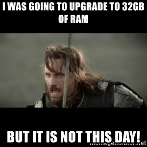 But it is not this Day ARAGORN - I was going to upgrade to 32GB of ram But it is not this day!