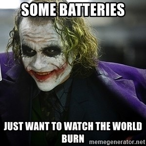 joker - Some batteries Just want to watch the world burn