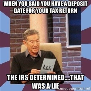 maury povich lol - When you said you have a deposit date for your tax return The IRS determined....That Was A Lie