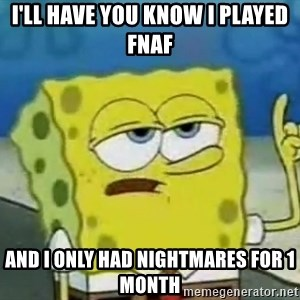 Tough Spongebob - I'll have you know I played Fnaf  And I only had nightmares for 1 month