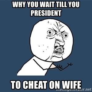 Y U No - Why you wait till you president to cheat on wife