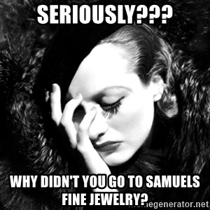 Joan Chatiada - Seriously??? Why didn't you go to Samuels Fine Jewelry?