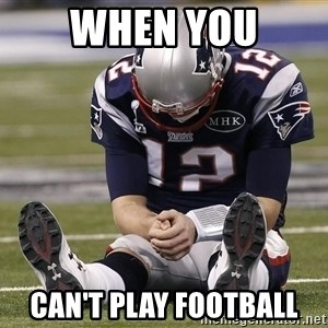 Sad Tom Brady - when you can't play football