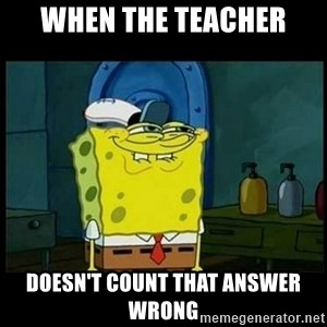 Don't you, Squidward? - when the teacher doesn't count that answer wrong