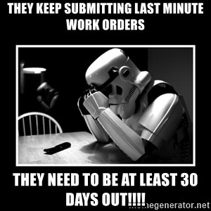 Sad Trooper - They keep submitting last minute Work Orders They need to be at least 30 Days out!!!!
