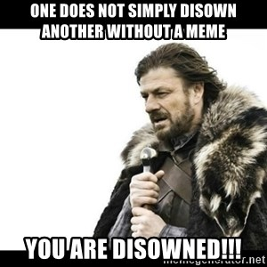 Winter is Coming - One does not simply disown another without a meme you are disowned!!!