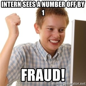 First Day on the internet kid - Intern sees a number off by 1 fraud!