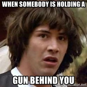Conspiracy Keanu - When somebody is holding a gun behind you