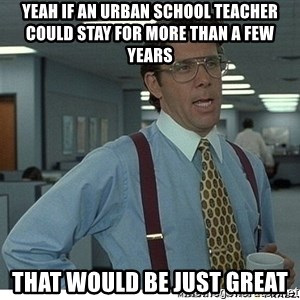 Yeah If You Could Just - Yeah if an Urban school teacher could stay for more than a few years That would be just great
