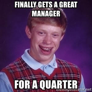 Bad Luck Brian - Finally gets a great manager for a quarter
