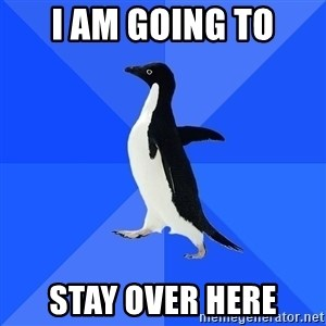 Socially Awkward Penguin - i am going to stay over here