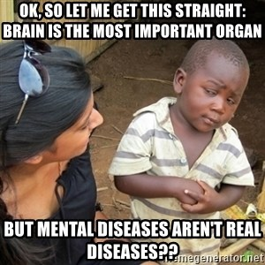 Skeptical 3rd World Kid - Ok, so let me get this straight: brain is the most important organ But mental diseases aren't real diseases??