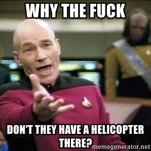 Why the fuck - WHY THE FUCK DON'T THEY HAVE A HELICOPTER THERE?