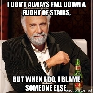 The Most Interesting Man In The World - I don't always fall down a flight of stairs,  but when I do, I blame someone else.