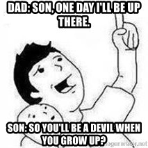 Look son, A person got mad - Dad: Son, one day I'll be up there. Son: So you'll be a devil when you grow up?