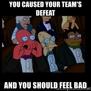 X is bad and you should feel bad - you caused your team's defeat and you should feel bad