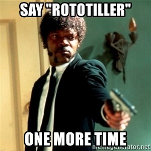 "Jules Say What Again - say ""rototiller"" one more time"