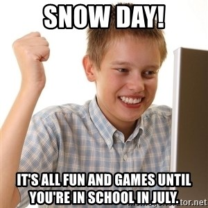 First Day on the internet kid - Snow Day! It's all fun and games until you're in school in July.