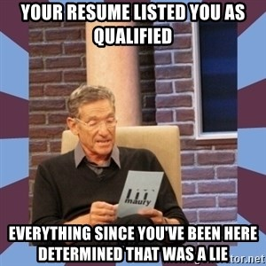 maury povich lol - Your resume listed you as qualified everything since you've been here determined that was a lie