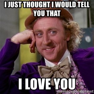 Willy Wonka - I just thought I would tell you that  I love you